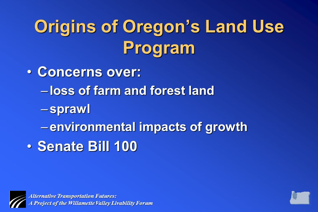 Alternative Transportation Futures: A Project of the Willamette Valley Livability Forum Origins of Oregon's Land Use Program Concerns over:Concerns over: –loss of farm and forest land –sprawl –environmental impacts of growth Senate Bill 100Senate Bill 100