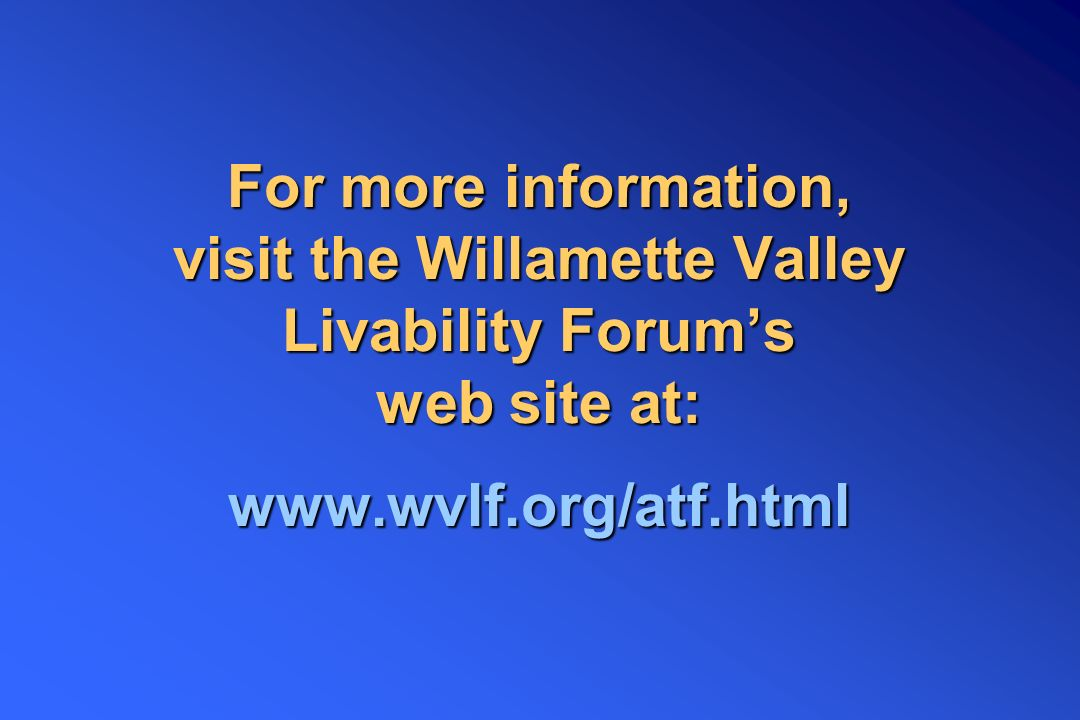 For more information, visit the Willamette Valley Livability Forum's web site at: www.wvlf.org/atf.html