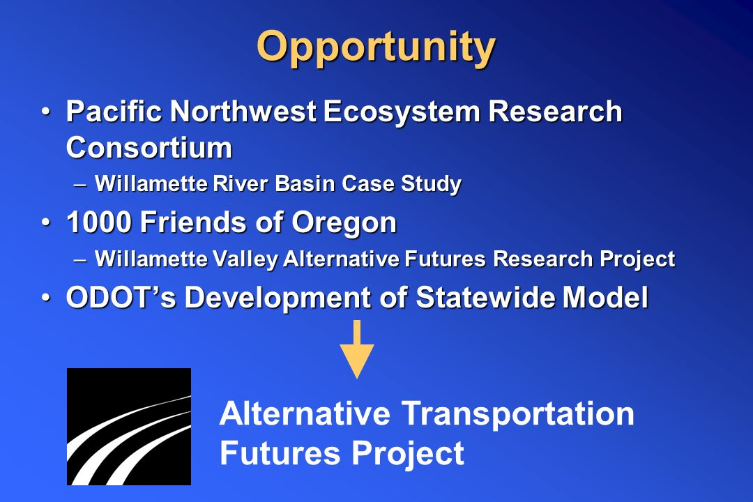 Opportunity Pacific Northwest Ecosystem Research ConsortiumPacific Northwest Ecosystem Research Consortium –Willamette River Basin Case Study 1000 Friends of Oregon1000 Friends of Oregon –Willamette Valley Alternative Futures Research Project ODOT's Development of Statewide ModelODOT's Development of Statewide Model Alternative Transportation Futures Project