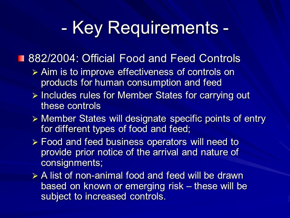 - Key Requirements - 882/2004: Official Food and Feed Controls  Aim is to improve effectiveness of controls on products for human consumption and feed  Includes rules for Member States for carrying out these controls  Member States will designate specific points of entry for different types of food and feed;  Food and feed business operators will need to provide prior notice of the arrival and nature of consignments;  A list of non-animal food and feed will be drawn based on known or emerging risk – these will be subject to increased controls.