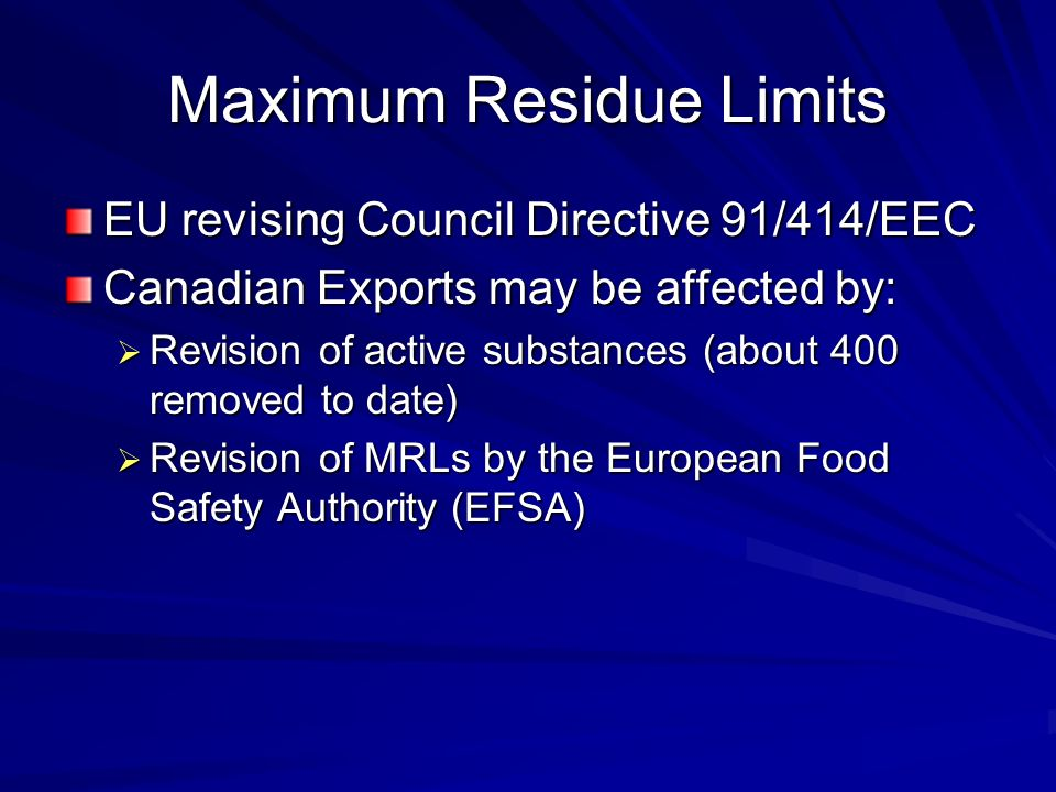 Maximum Residue Limits EU revising Council Directive 91/414/EEC Canadian Exports may be affected by:  Revision of active substances (about 400 removed to date)  Revision of MRLs by the European Food Safety Authority (EFSA)