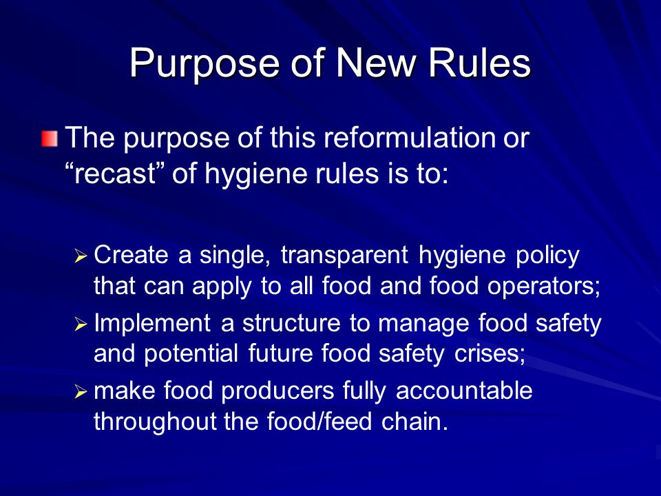 Purpose of New Rules The purpose of this reformulation or recast of hygiene rules is to:   Create a single, transparent hygiene policy that can apply to all food and food operators;   Implement a structure to manage food safety and potential future food safety crises;   make food producers fully accountable throughout the food/feed chain.