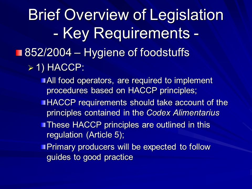 Brief Overview of Legislation - Key Requirements - 852/2004 – Hygiene of foodstuffs  1) HACCP: All food operators, are required to implement procedures based on HACCP principles; HACCP requirements should take account of the principles contained in the Codex Alimentarius These HACCP principles are outlined in this regulation (Article 5); Primary producers will be expected to follow guides to good practice