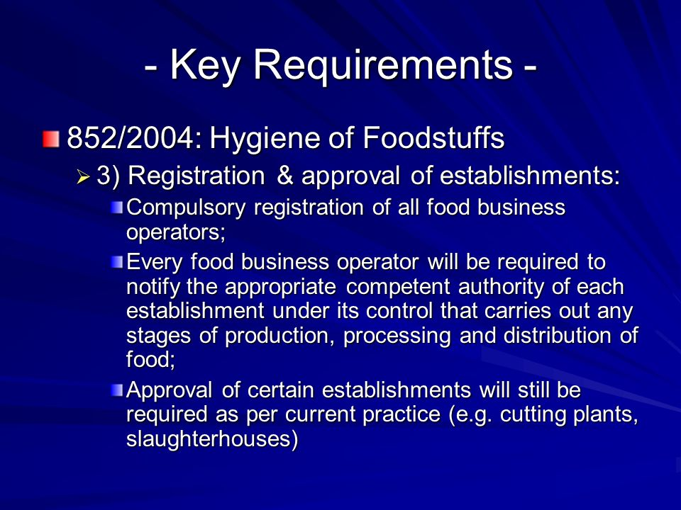 - Key Requirements - 852/2004: Hygiene of Foodstuffs  3) Registration & approval of establishments: Compulsory registration of all food business operators; Every food business operator will be required to notify the appropriate competent authority of each establishment under its control that carries out any stages of production, processing and distribution of food; Approval of certain establishments will still be required as per current practice (e.g.