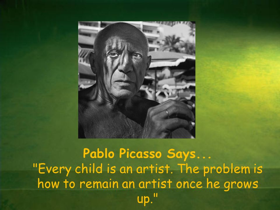 Pablo Picasso Says... Every child is an artist.