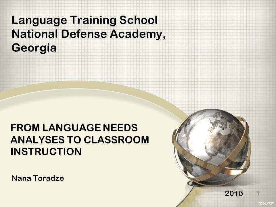 FROM LANGUAGE NEEDS ANALYSES TO CLASSROOM INSTRUCTION Nana Toradze Language Training School National Defense Academy, Georgia 2015 1