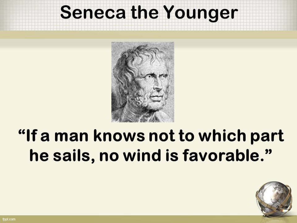 Seneca the Younger If a man knows not to which part he sails, no wind is favorable. 2