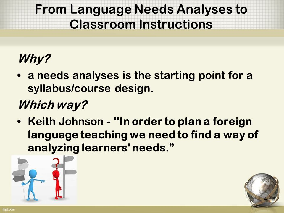 From Language Needs Analyses to Classroom Instructions John McKillip Need Analysis: Tools for the Human Services and Education Needs are value judgments that a target group has problems that can be solved. Needs Analyses involves the identification and evaluation of needs which is a tool for decision making in the human services and education. 5