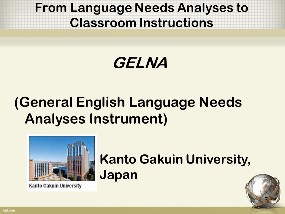 From Language Needs Analyses to Classroom Instructions GELNA (General English Language Needs Analyses Instrument) Kanto Gakuin University, Japan 7
