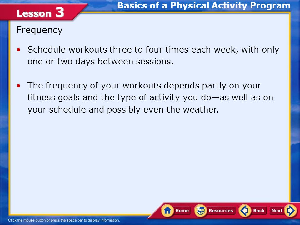 Lesson 3 Frequency Schedule workouts three to four times each week, with only one or two days between sessions.