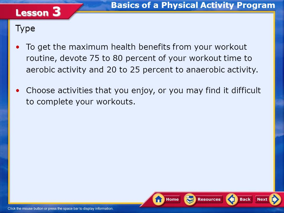 Lesson 3 Type To get the maximum health benefits from your workout routine, devote 75 to 80 percent of your workout time to aerobic activity and 20 to 25 percent to anaerobic activity.