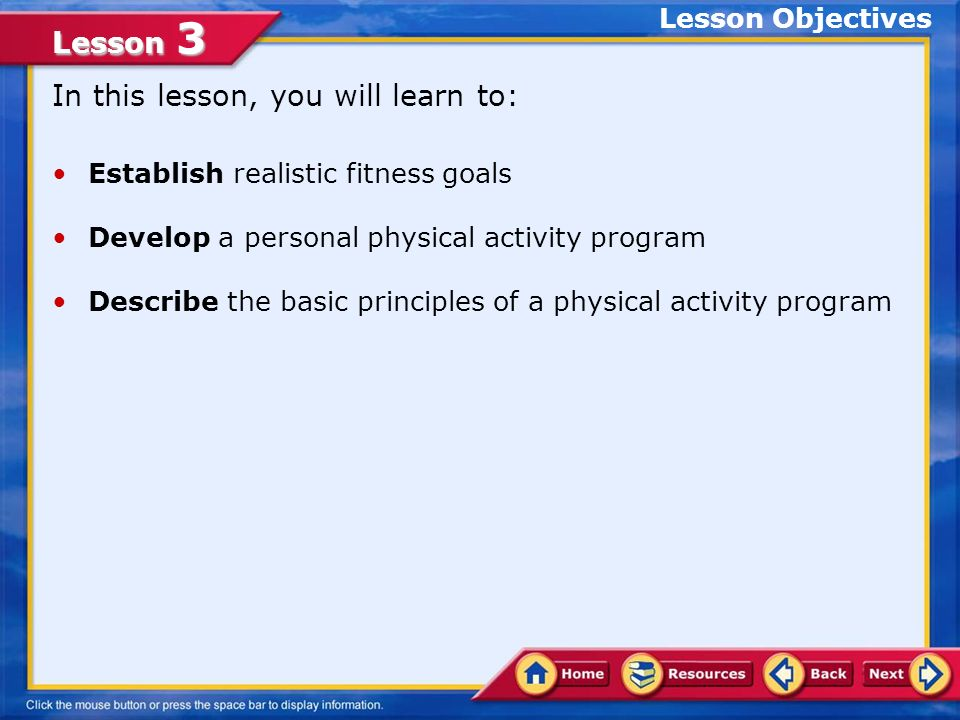 Lesson 3 In this lesson, you will learn to: Establish realistic fitness goals Develop a personal physical activity program Describe the basic principles of a physical activity program Lesson Objectives