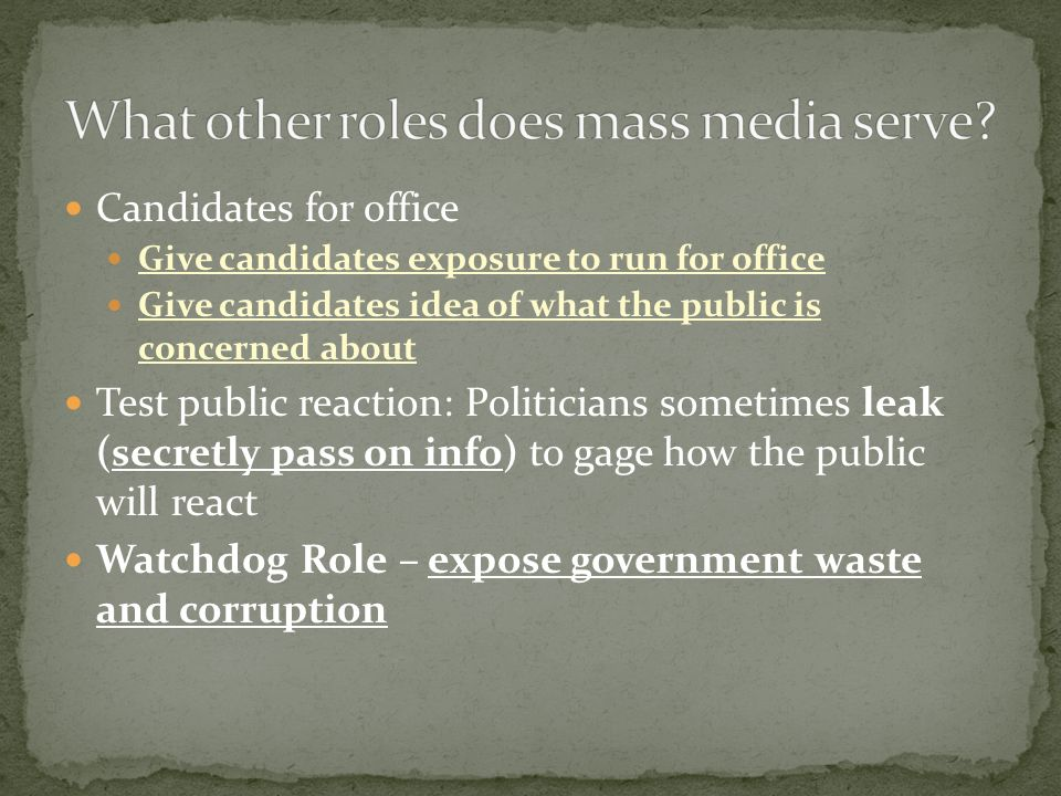 Candidates for office Give candidates exposure to run for office Give candidates idea of what the public is concerned about Test public reaction: Politicians sometimes leak (secretly pass on info) to gage how the public will react Watchdog Role – expose government waste and corruption