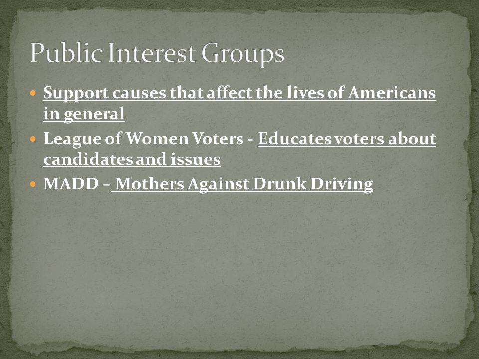 Support causes that affect the lives of Americans in general League of Women Voters - Educates voters about candidates and issues MADD – Mothers Against Drunk Driving