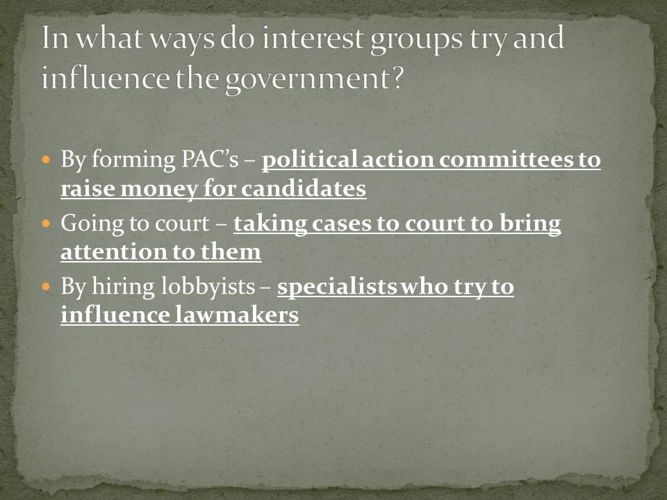 By forming PAC's – political action committees to raise money for candidates Going to court – taking cases to court to bring attention to them By hiring lobbyists – specialists who try to influence lawmakers
