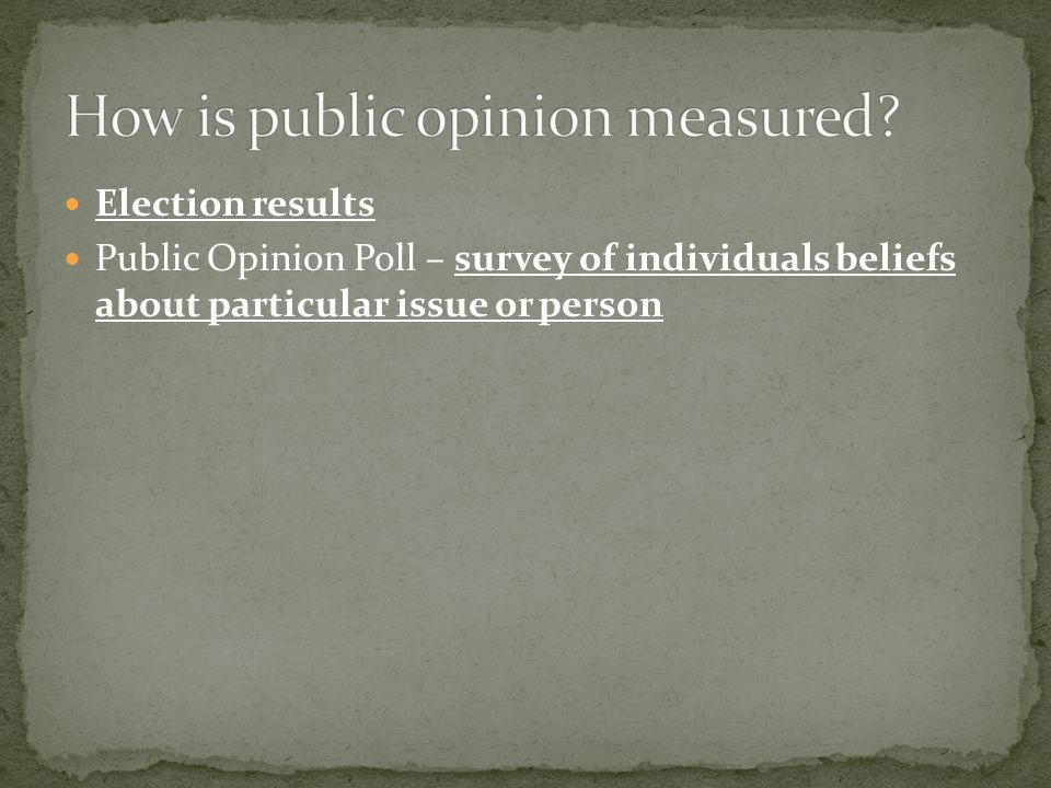 Election results Public Opinion Poll – survey of individuals beliefs about particular issue or person