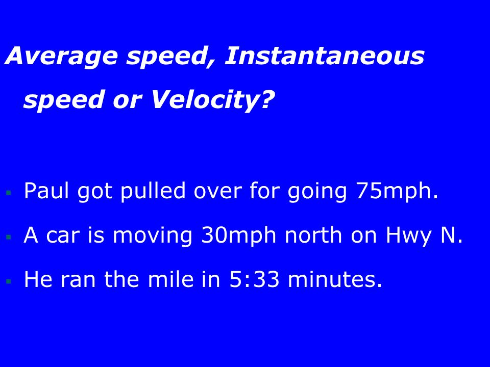 Average speed, Instantaneous speed or Velocity.  Paul got pulled over for going 75mph.