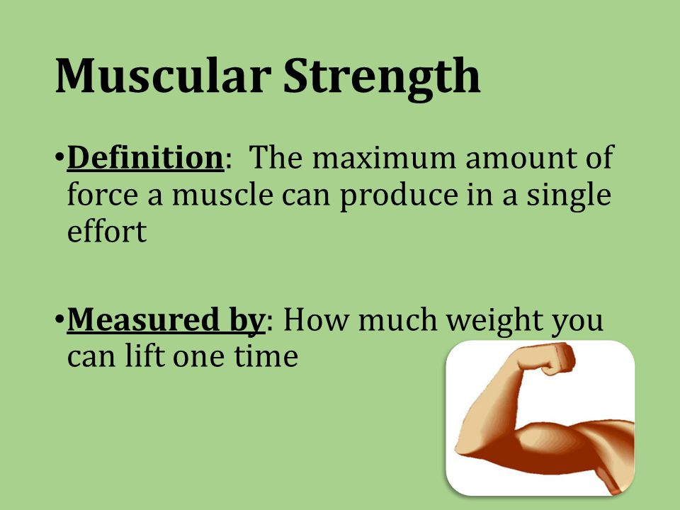 Muscular Strength Definition: The maximum amount of force a muscle can produce in a single effort Measured by: How much weight you can lift one time