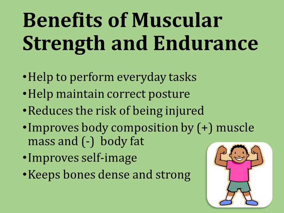 Benefits of Muscular Strength and Endurance Help to perform everyday tasks Help maintain correct posture Reduces the risk of being injured Improves body composition by (+) muscle mass and (-) body fat Improves self-image Keeps bones dense and strong