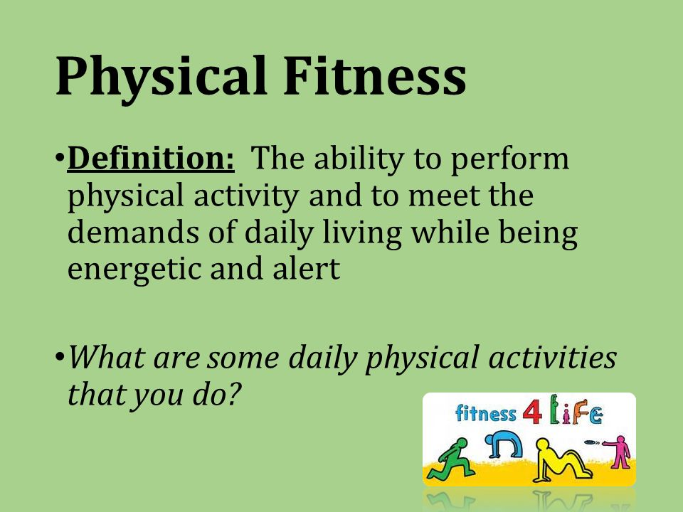 Physical Fitness Definition: The ability to perform physical activity and to meet the demands of daily living while being energetic and alert What are some daily physical activities that you do