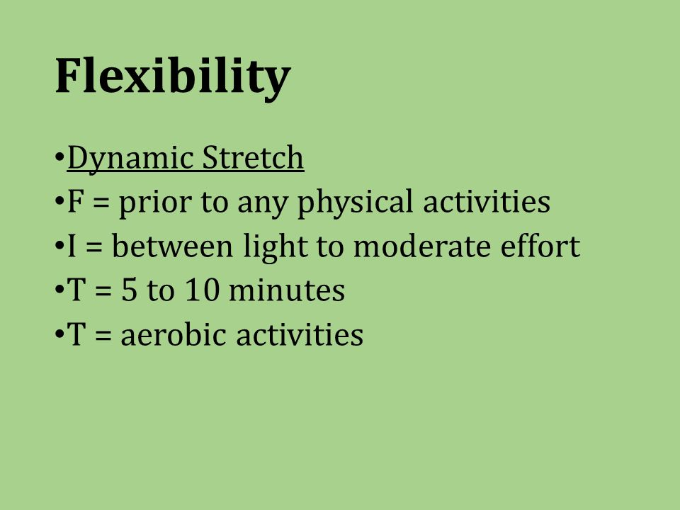 Flexibility Dynamic Stretch F = prior to any physical activities I = between light to moderate effort T = 5 to 10 minutes T = aerobic activities