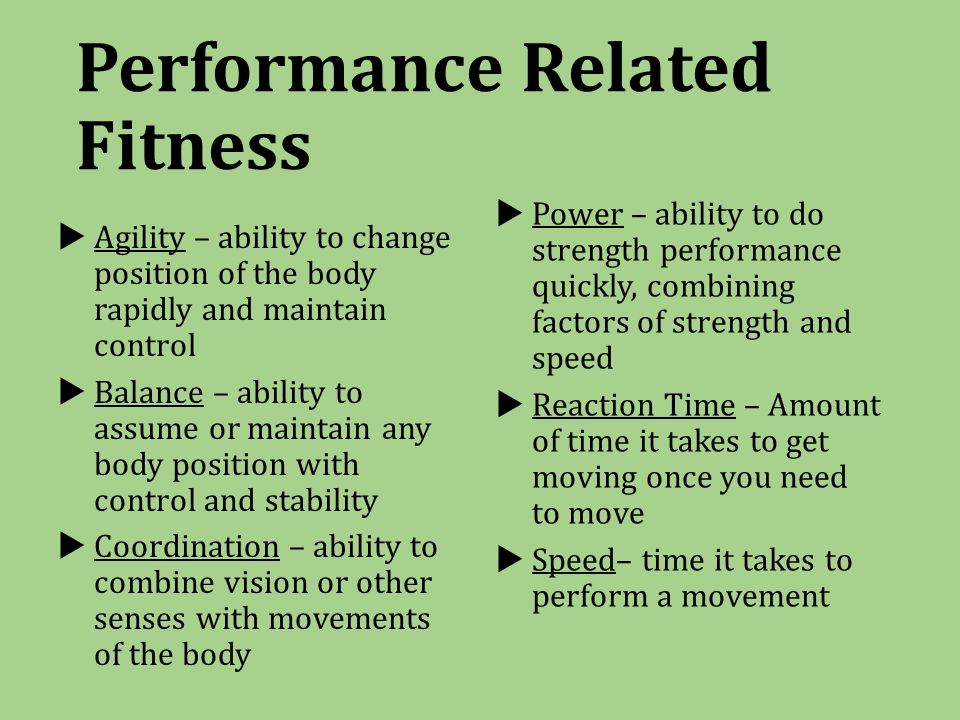 Performance Related Fitness  Agility – ability to change position of the body rapidly and maintain control  Balance – ability to assume or maintain any body position with control and stability  Coordination – ability to combine vision or other senses with movements of the body  Power – ability to do strength performance quickly, combining factors of strength and speed  Reaction Time – Amount of time it takes to get moving once you need to move  Speed– time it takes to perform a movement