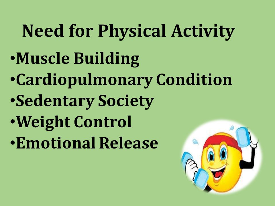 Need for Physical Activity Muscle Building Cardiopulmonary Condition Sedentary Society Weight Control Emotional Release