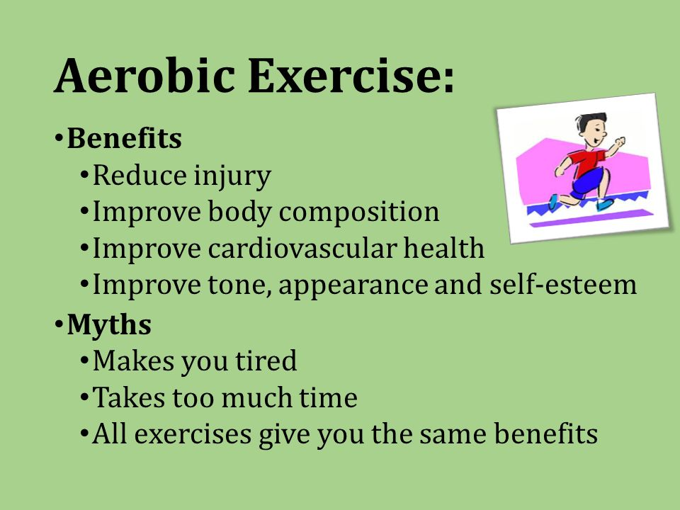Aerobic Exercise: Benefits Reduce injury Improve body composition Improve cardiovascular health Improve tone, appearance and self-esteem Myths Makes you tired Takes too much time All exercises give you the same benefits