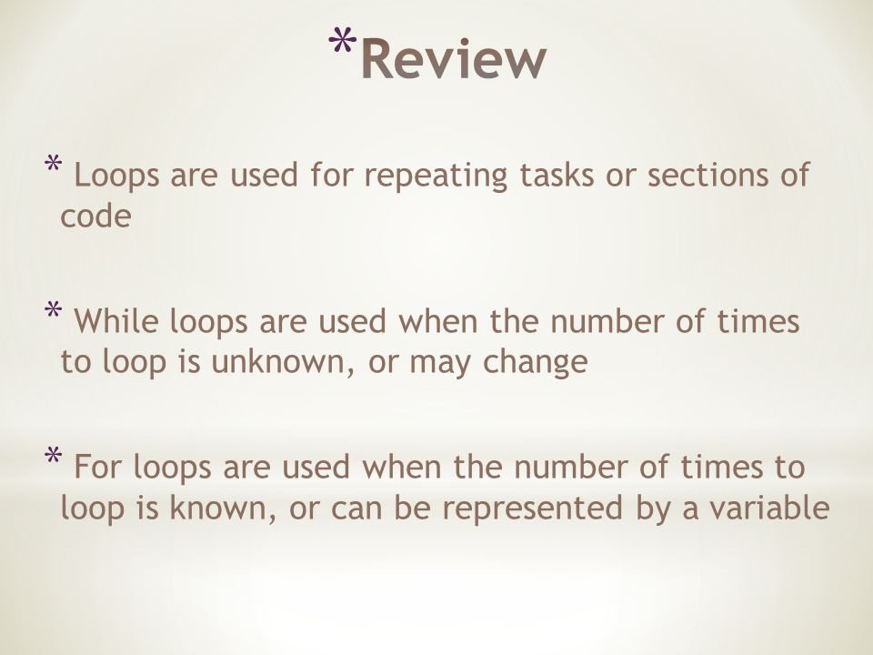 * Loops are used for repeating tasks or sections of code * While loops are used when the number of times to loop is unknown, or may change * For loops are used when the number of times to loop is known, or can be represented by a variable