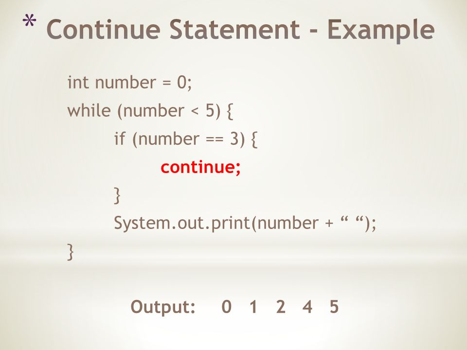 int number = 0; while (number < 5) { if (number == 3) { continue; } System.out.print(number + ); } Output:
