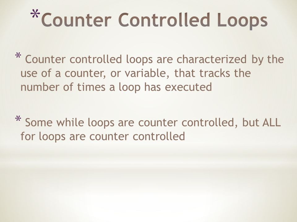 * Counter controlled loops are characterized by the use of a counter, or variable, that tracks the number of times a loop has executed * Some while loops are counter controlled, but ALL for loops are counter controlled