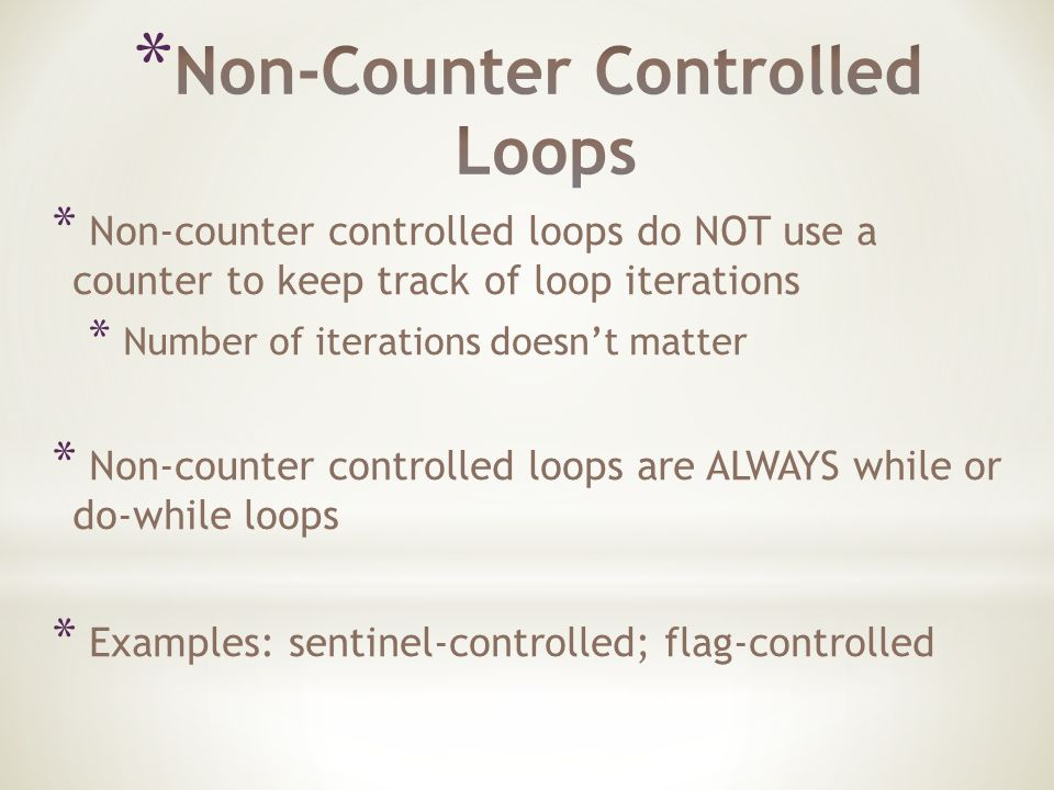 * Non-counter controlled loops do NOT use a counter to keep track of loop iterations * Number of iterations doesn't matter * Non-counter controlled loops are ALWAYS while or do-while loops * Examples: sentinel-controlled; flag-controlled