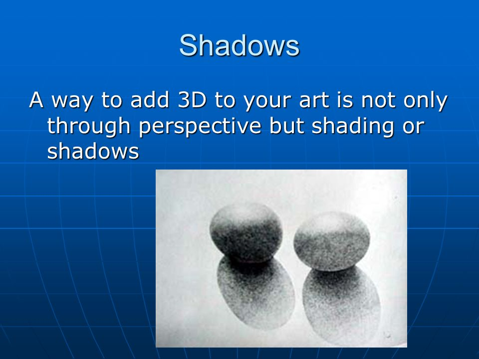 Shadows A way to add 3D to your art is not only through perspective but shading or shadows