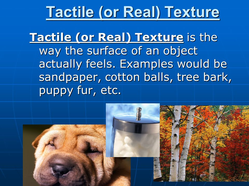 Tactile (or Real) Texture Tactile (or Real) Texture is the way the surface of an object actually feels.