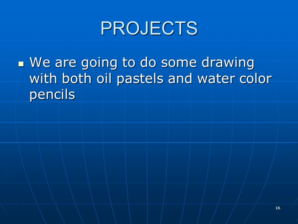 PROJECTS We are going to do some drawing with both oil pastels and water color pencils We are going to do some drawing with both oil pastels and water color pencils 16