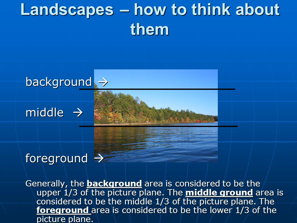 Landscapes – how to think about them background  middle  foreground  Generally, the background area is considered to be the upper 1/3 of the picture plane.