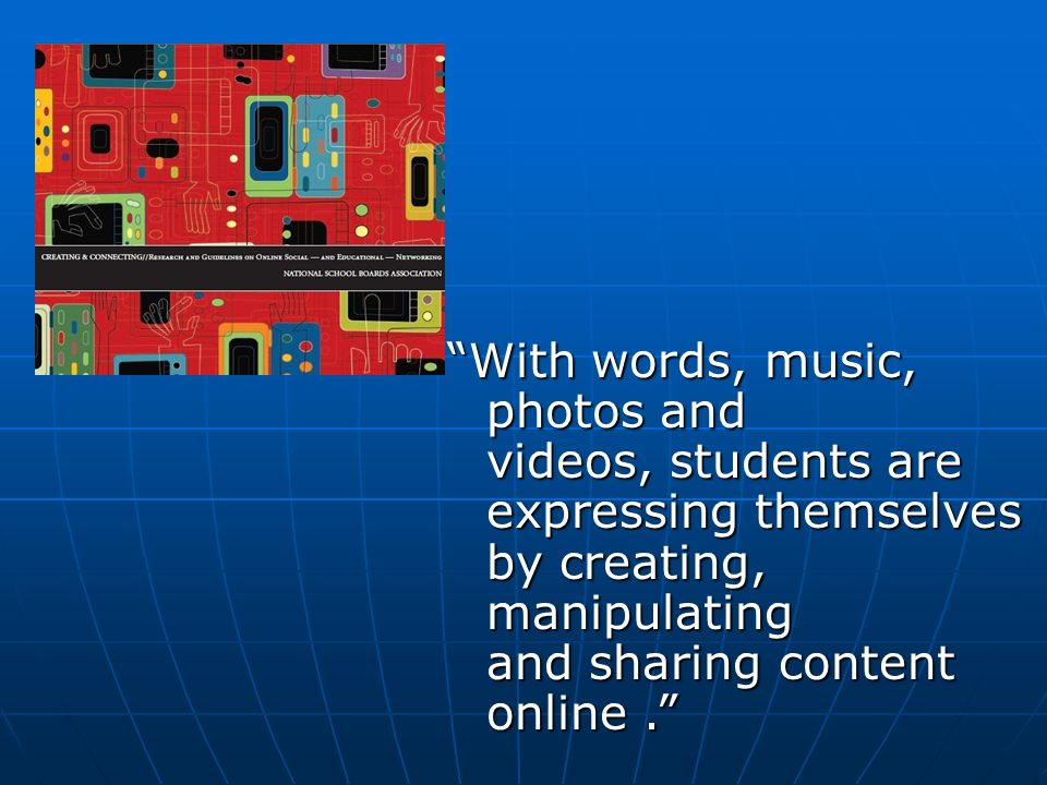 With words, music, photos and videos, students are expressing themselves by creating, manipulating and sharing content online.