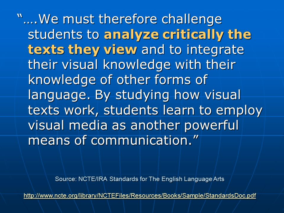 ….We must therefore challenge students to analyze critically the texts they view and to integrate their visual knowledge with their knowledge of other forms of language.