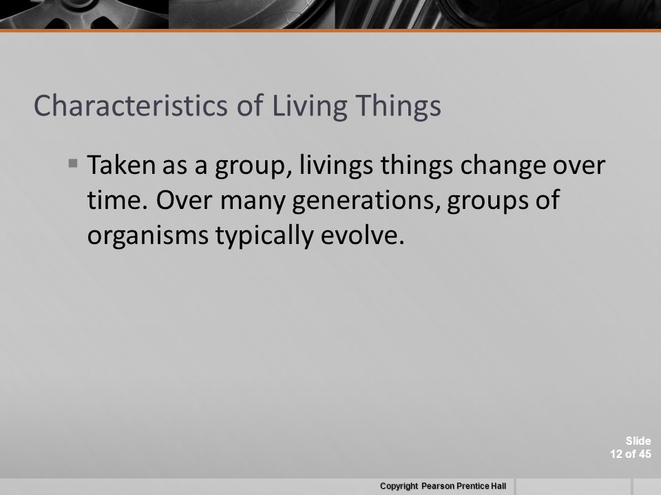 Slide 12 of 45 Characteristics of Living Things  Taken as a group, livings things change over time.