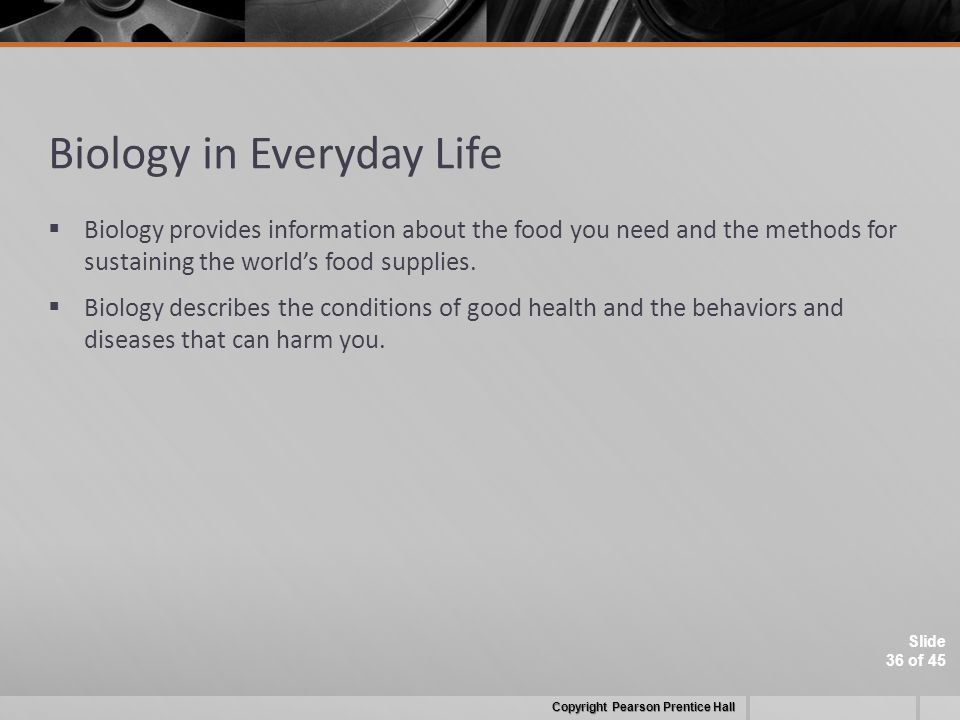 Slide 36 of 45 Biology in Everyday Life  Biology provides information about the food you need and the methods for sustaining the world's food supplies.