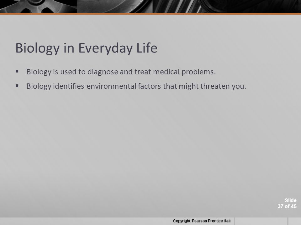 Slide 37 of 45 Biology in Everyday Life  Biology is used to diagnose and treat medical problems.