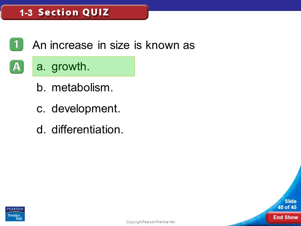 End Show Slide 40 of 45 Copyright Pearson Prentice Hall 1-3 An increase in size is known as a.growth.