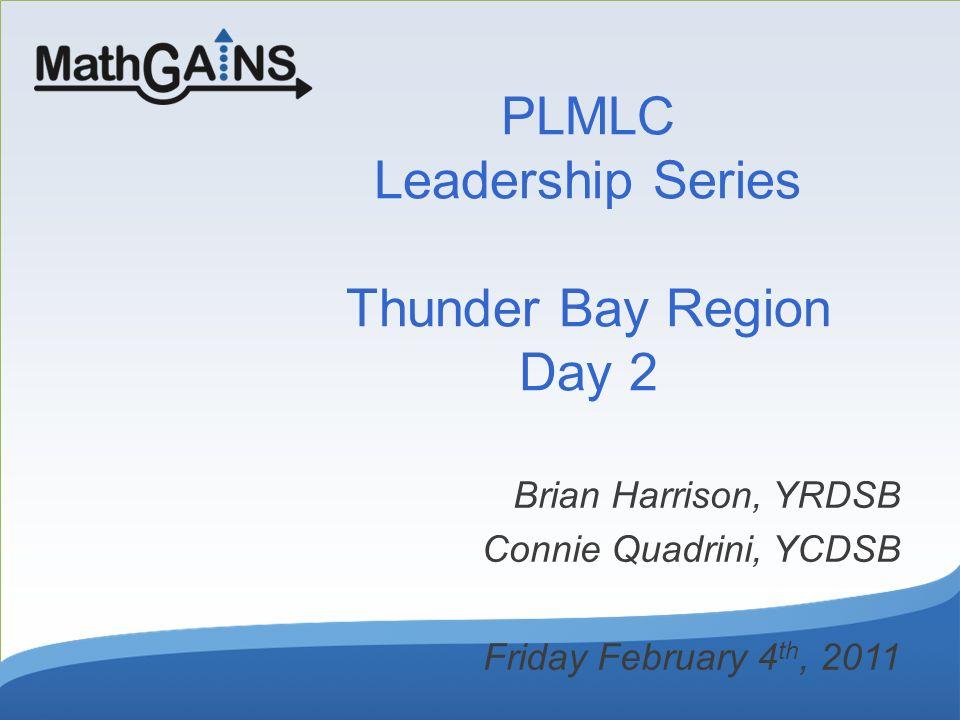 PLMLC Leadership Series Thunder Bay Region Day 2 Brian Harrison, YRDSB Connie Quadrini, YCDSB Friday February 4 th, 2011