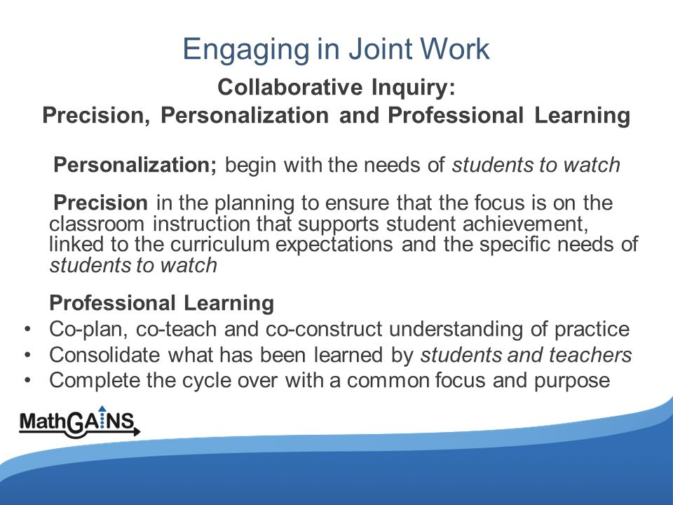 Engaging in Joint Work Collaborative Inquiry: Precision, Personalization and Professional Learning Personalization; begin with the needs of students to watch Precision in the planning to ensure that the focus is on the classroom instruction that supports student achievement, linked to the curriculum expectations and the specific needs of students to watch Professional Learning Co-plan, co-teach and co-construct understanding of practice Consolidate what has been learned by students and teachers Complete the cycle over with a common focus and purpose