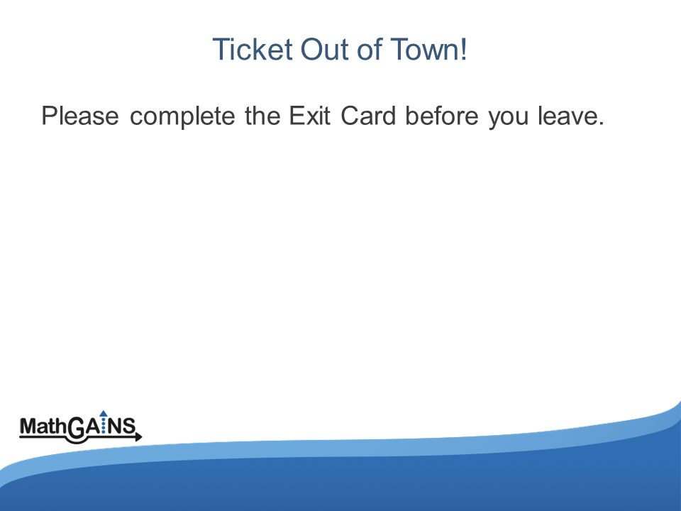 Ticket Out of Town! Please complete the Exit Card before you leave.