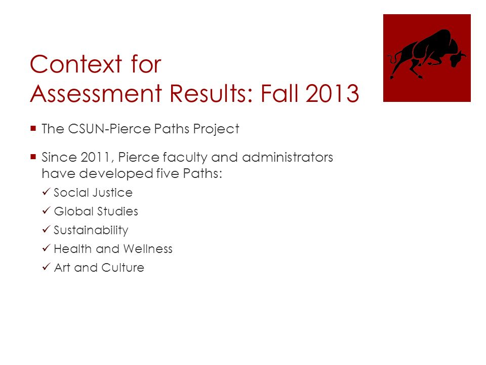 Context for Assessment Results: Fall 2013  The CSUN-Pierce Paths Project  Since 2011, Pierce faculty and administrators have developed five Paths: Social Justice Global Studies Sustainability Health and Wellness Art and Culture