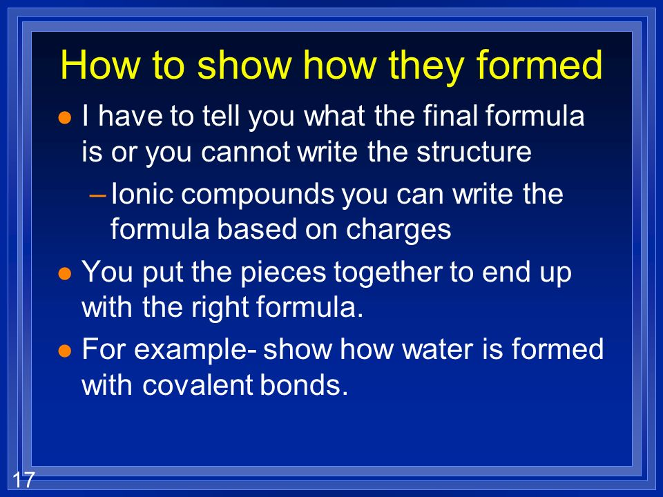 17 How to show how they formed l I have to tell you what the final formula is or you cannot write the structure –Ionic compounds you can write the formula based on charges l You put the pieces together to end up with the right formula.