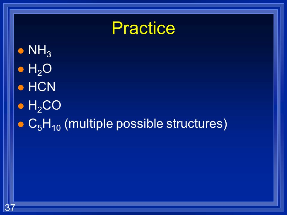 37 Practice l NH 3 l H 2 O l HCN l H 2 CO l C 5 H 10 (multiple possible structures)
