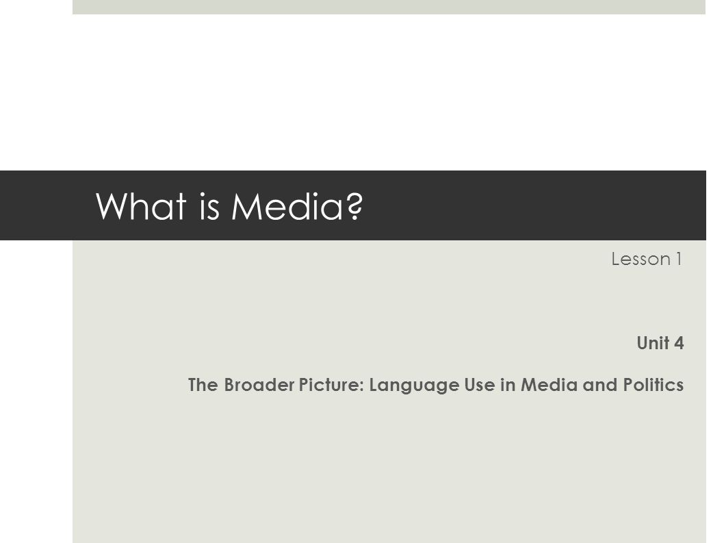 What is Media Lesson 1 Unit 4 The Broader Picture: Language Use in Media and Politics
