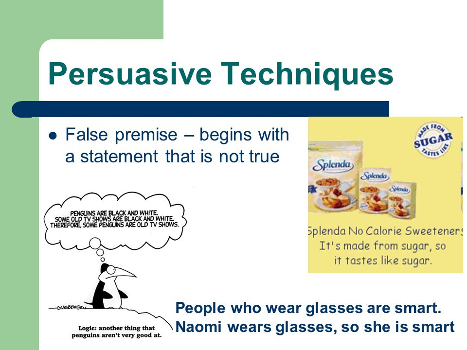Persuasive Techniques False Analogy – compares two things that do not have enough similarities to be a valid comparison
